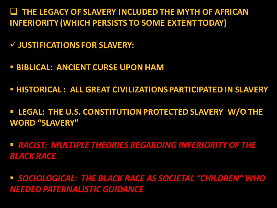 THE LEGACY OF SLAVERY INCLUDED THE MYTH OF AFRICAN INFERIORITY (WHICH PERSISTS TO SOME EXTENT TODAY) JUSTIFICATIONS FOR SLAVERY: JUSTIFICATIONS FOR SLAVERY:  BIBLICAL: ANCIENT CURSE UPON HAM  HISTORICAL : ALL GREAT CIVILIZATIONS PARTICIPATED IN SLAVERY  LEGAL: THE U.S.