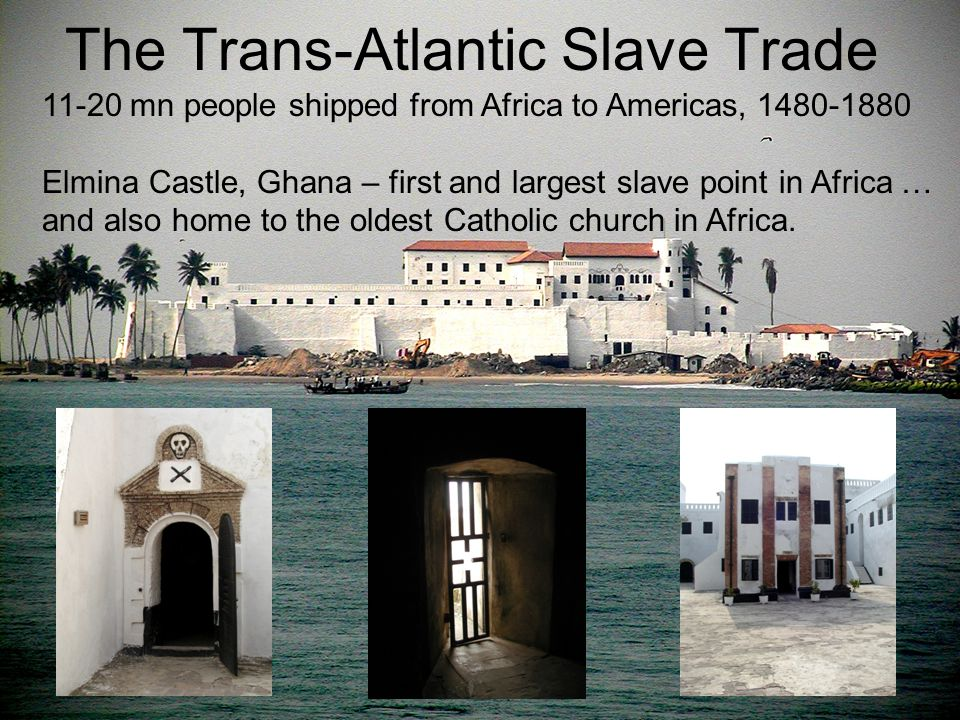 The Trans-Atlantic Slave Trade 11-20 mn people shipped from Africa to Americas, 1480-1880 Elmina Castle, Ghana – first and largest slave point in Africa … and also home to the oldest Catholic church in Africa.