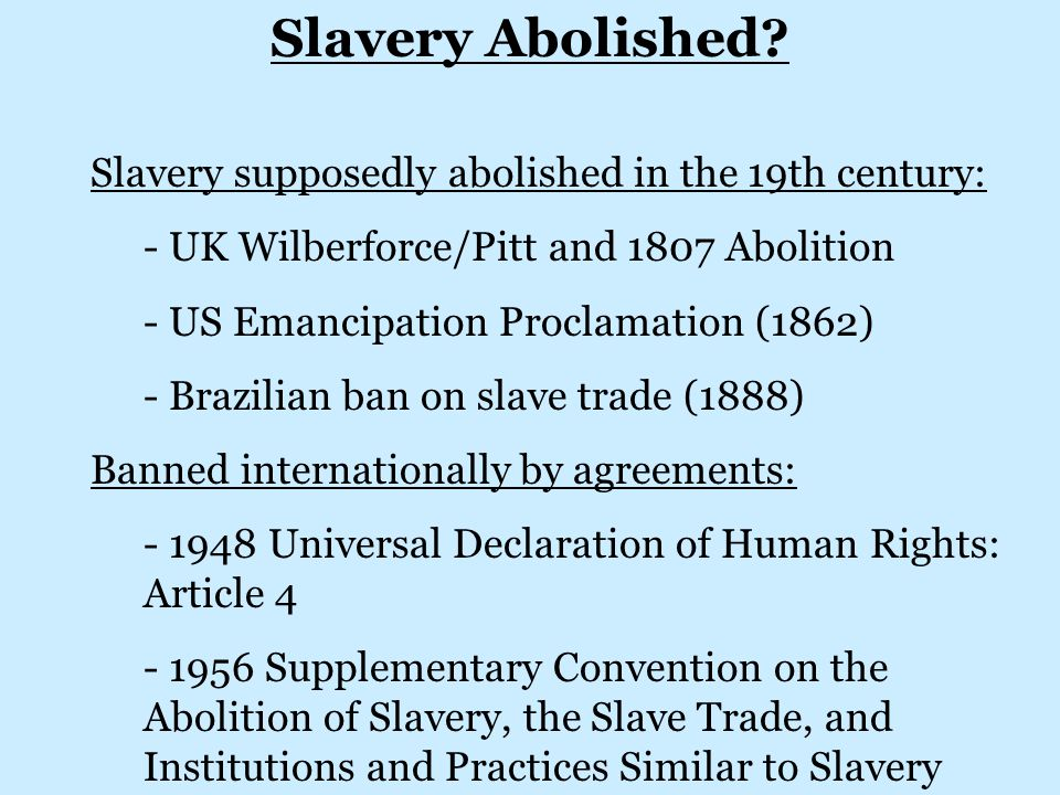 Slavery supposedly abolished in the 19th century: - UK Wilberforce/Pitt and 1807 Abolition - US Emancipation Proclamation (1862) - Brazilian ban on slave trade (1888) Banned internationally by agreements: - 1948 Universal Declaration of Human Rights: Article 4 - 1956 Supplementary Convention on the Abolition of Slavery, the Slave Trade, and Institutions and Practices Similar to Slavery Slavery Abolished
