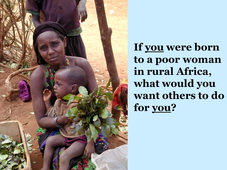If you were born to a poor woman in rural Africa, what would you want others to do for you