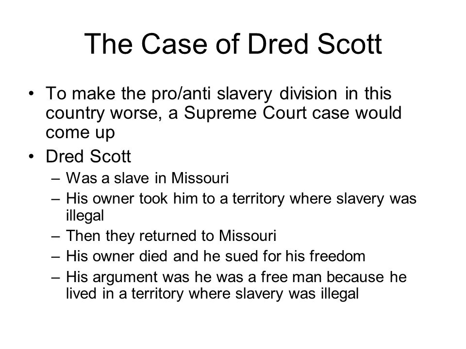 The Case of Dred Scott To make the pro/anti slavery division in this country worse, a Supreme Court case would come up Dred Scott –Was a slave in Missouri –His owner took him to a territory where slavery was illegal –Then they returned to Missouri –His owner died and he sued for his freedom –His argument was he was a free man because he lived in a territory where slavery was illegal