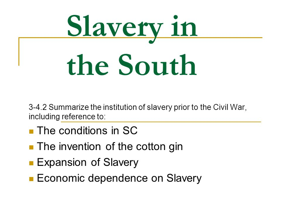 Slavery in the South 3-4.2 Summarize the institution of slavery prior to the Civil War, including reference to: The conditions in SC The invention of
