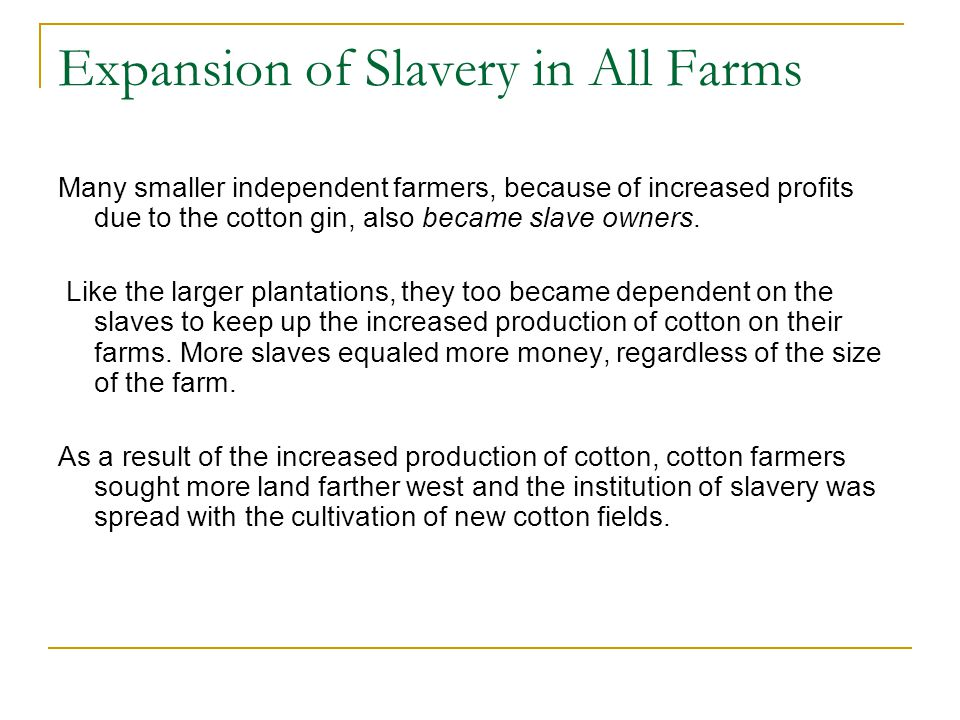 Expansion of Slavery in All Farms Many smaller independent farmers, because of increased profits due to the cotton gin, also became slave owners. Like