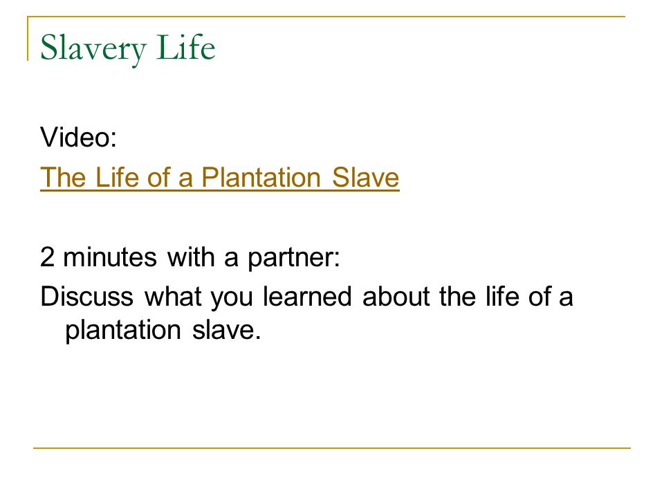 Slavery Life Video: The Life of a Plantation Slave 2 minutes with a partner: Discuss what you learned about the life of a plantation slave.