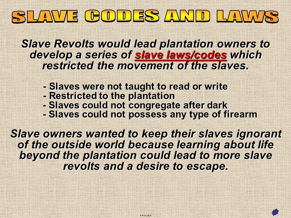 Slave Revolts would lead plantation owners to develop a series of slave laws/codes which restricted the movement of the slaves. - Slaves were not taug