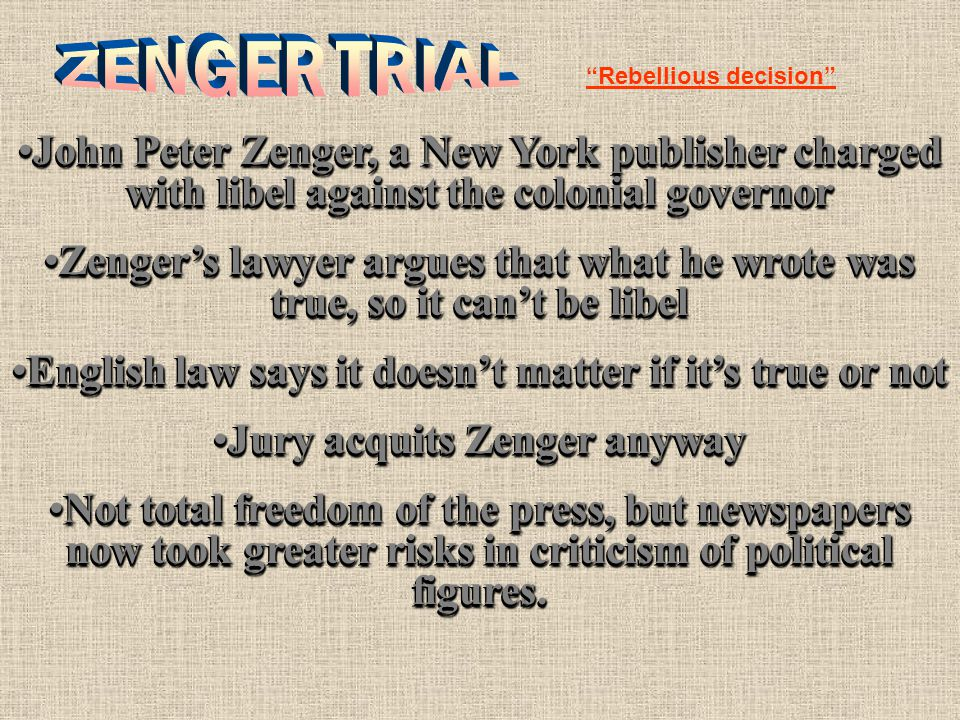 John Peter Zenger, a New York publisher charged with libel against the colonial governorJohn Peter Zenger, a New York publisher charged with libel against the colonial governor Zenger's lawyer argues that what he wrote was true, so it can't be libelZenger's lawyer argues that what he wrote was true, so it can't be libel English law says it doesn't matter if it's true or notEnglish law says it doesn't matter if it's true or not Jury acquits Zenger anywayJury acquits Zenger anyway Not total freedom of the press, but newspapers now took greater risks in criticism of political figures.Not total freedom of the press, but newspapers now took greater risks in criticism of political figures.