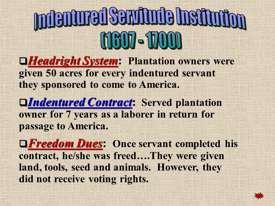 ))  Headright System  Headright System: Plantation owners were given 50 acres for every indentured servant they sponsored to come to America.