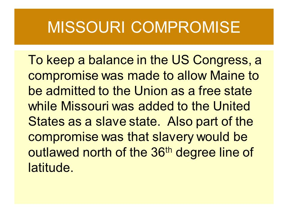 MISSOURI COMPROMISE To keep a balance in the US Congress, a compromise was made to allow Maine to be admitted to the Union as a free state while Misso