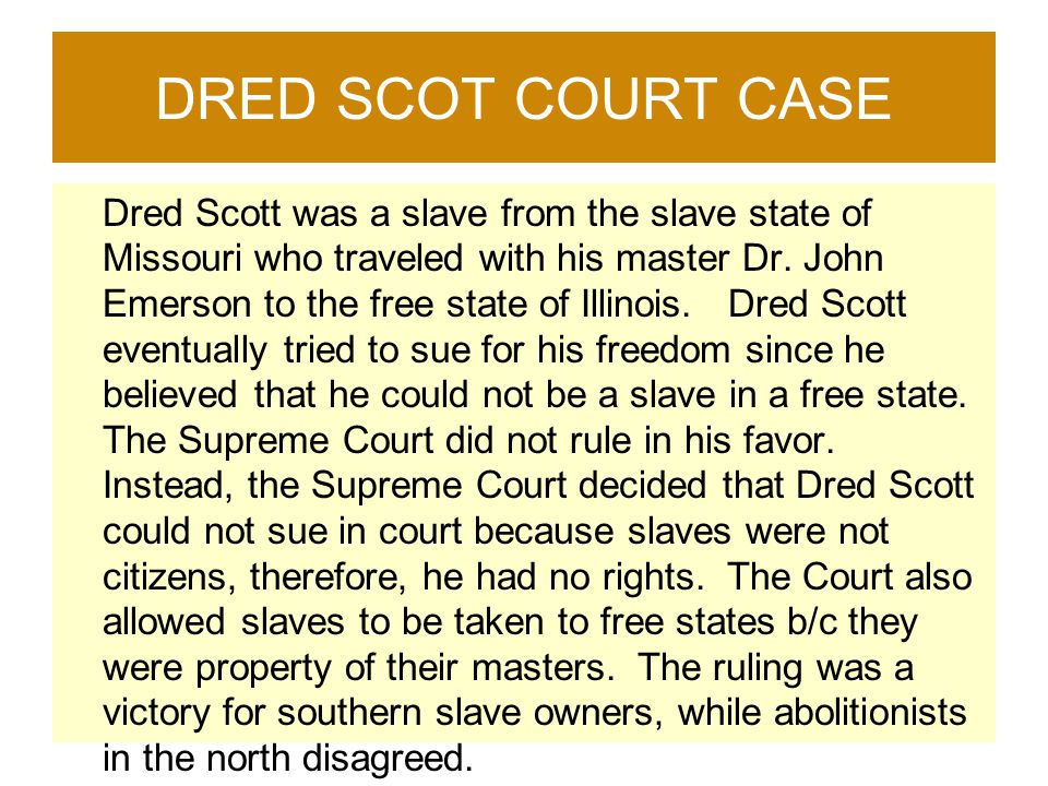 DRED SCOT COURT CASE Dred Scott was a slave from the slave state of Missouri who traveled with his master Dr. John Emerson to the free state of Illino