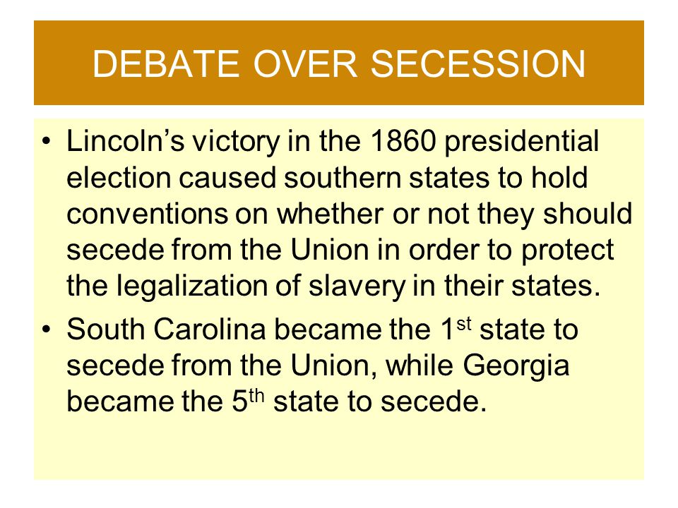 DEBATE OVER SECESSION Lincoln's victory in the 1860 presidential election caused southern states to hold conventions on whether or not they should sec