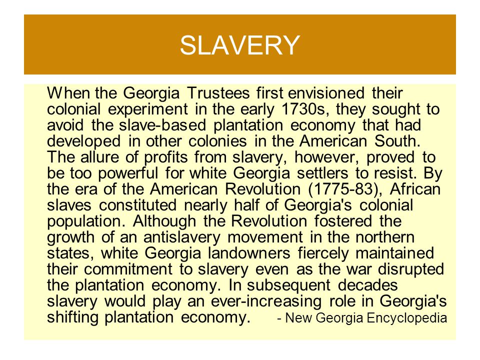 SLAVERY When the Georgia Trustees first envisioned their colonial experiment in the early 1730s, they sought to avoid the slave-based plantation econo