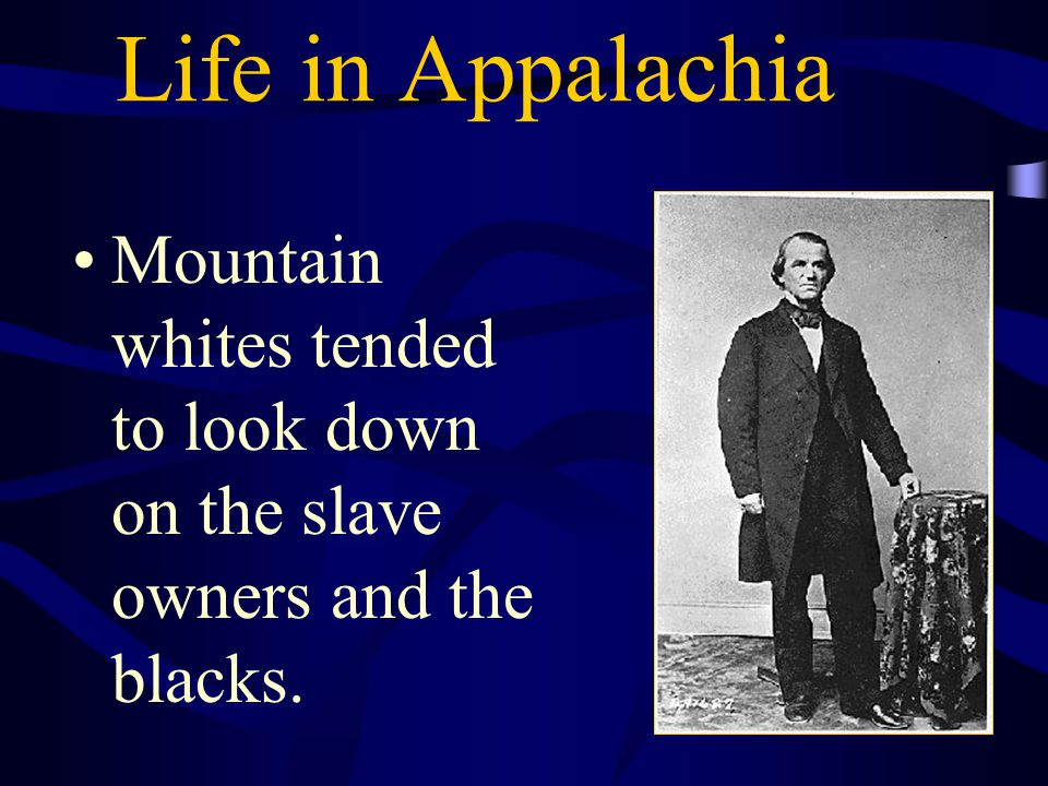 Life in Appalachia Mountain whites tended to look down on the slave owners and the blacks.