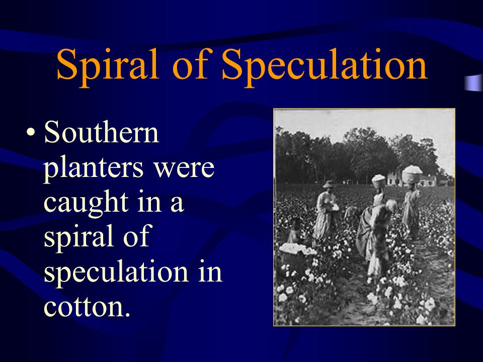 Spiral of Speculation Southern planters were caught in a spiral of speculation in cotton.