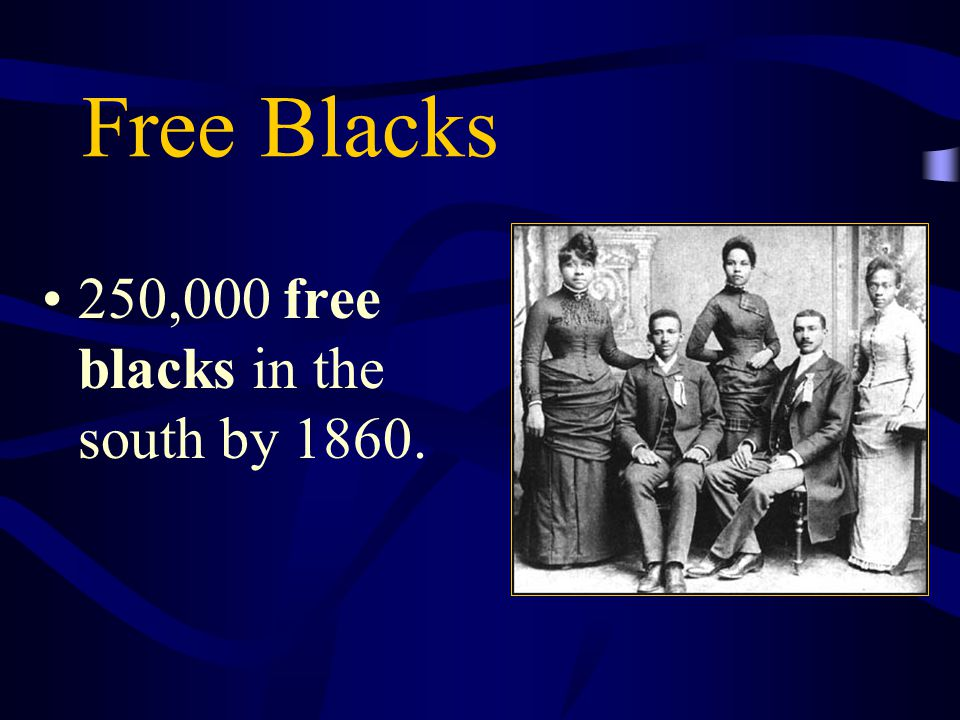 Free Blacks 250,000 free blacks in the south by 1860.