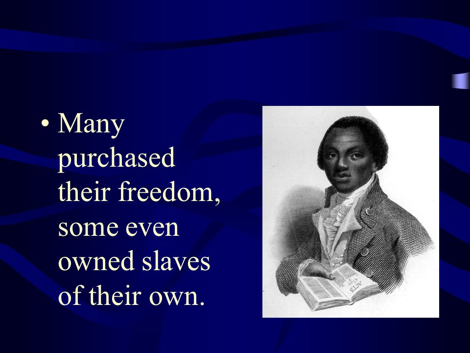 Many purchased their freedom, some even owned slaves of their own.