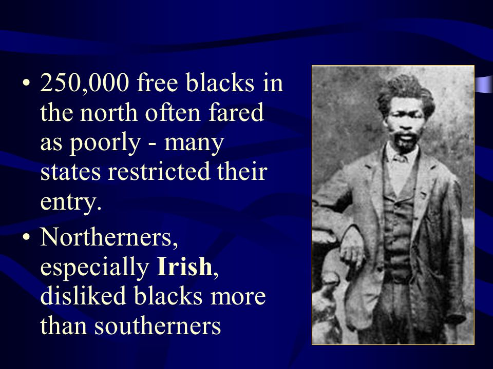 250,000 free blacks in the north often fared as poorly - many states restricted their entry. Northerners, especially Irish, disliked blacks more than