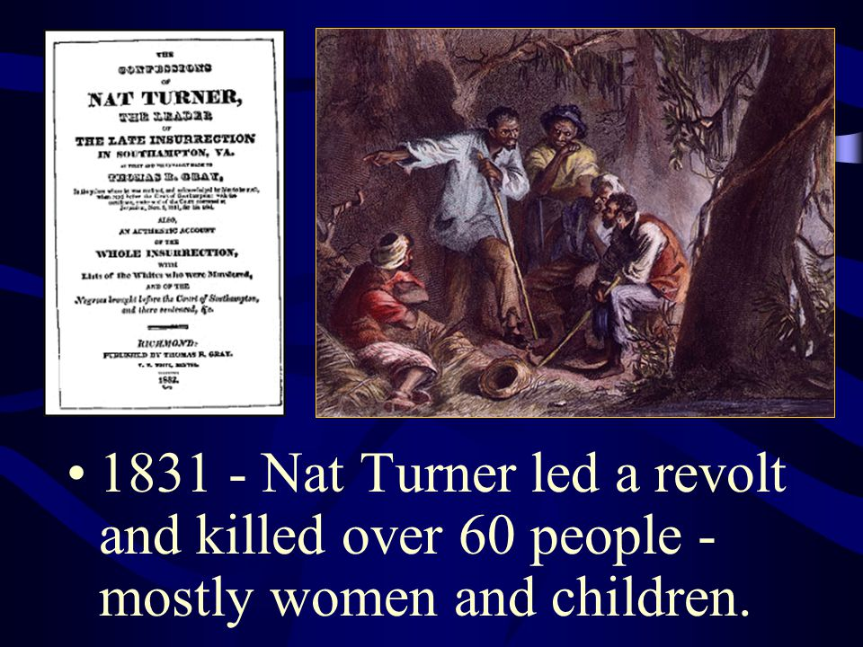 1831 - Nat Turner led a revolt and killed over 60 people - mostly women and children.