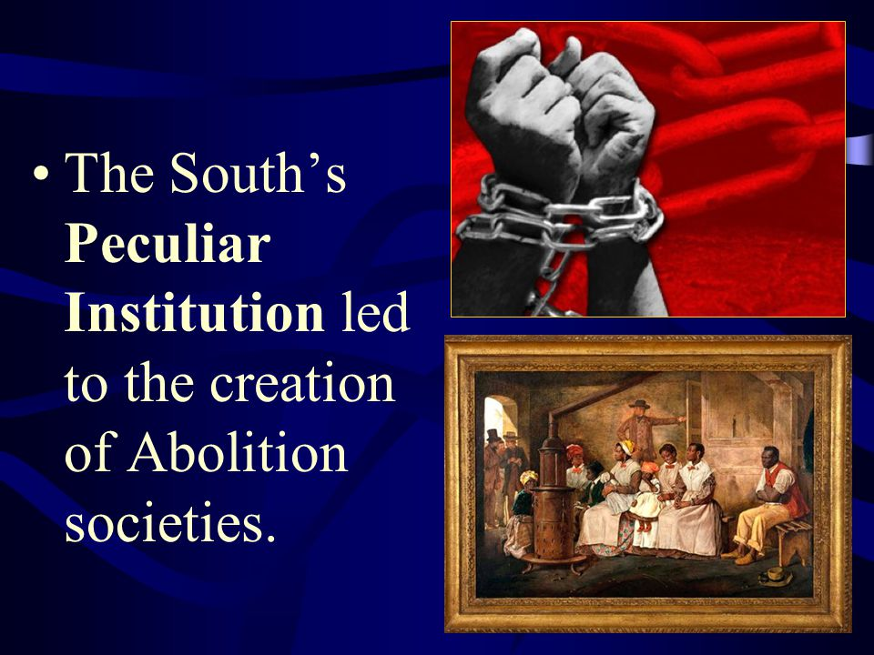 The South's Peculiar Institution led to the creation of Abolition societies.
