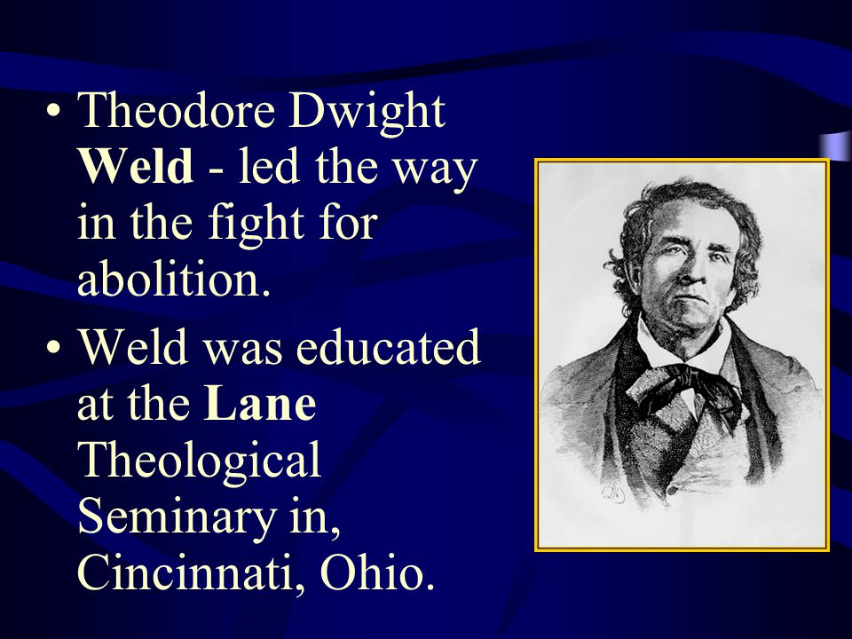 Theodore Dwight Weld - led the way in the fight for abolition. Weld was educated at the Lane Theological Seminary in, Cincinnati, Ohio.