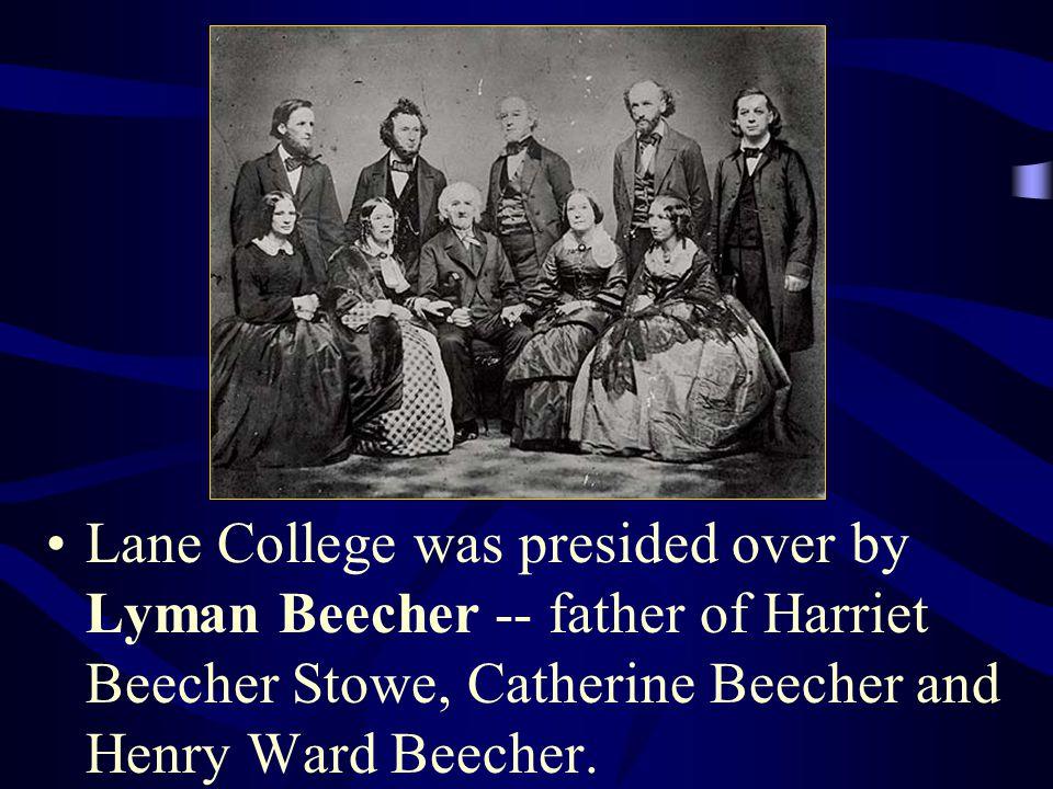 Lane College was presided over by Lyman Beecher -- father of Harriet Beecher Stowe, Catherine Beecher and Henry Ward Beecher.