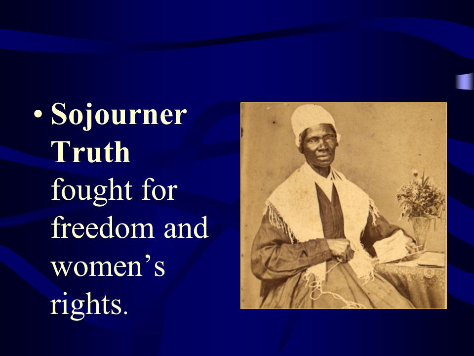 Sojourner Truth fought for freedom and women's rights.