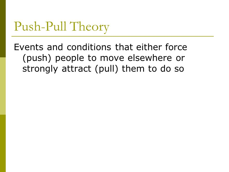 Push-Pull Theory Events and conditions that either force (push) people to move elsewhere or strongly attract (pull) them to do so