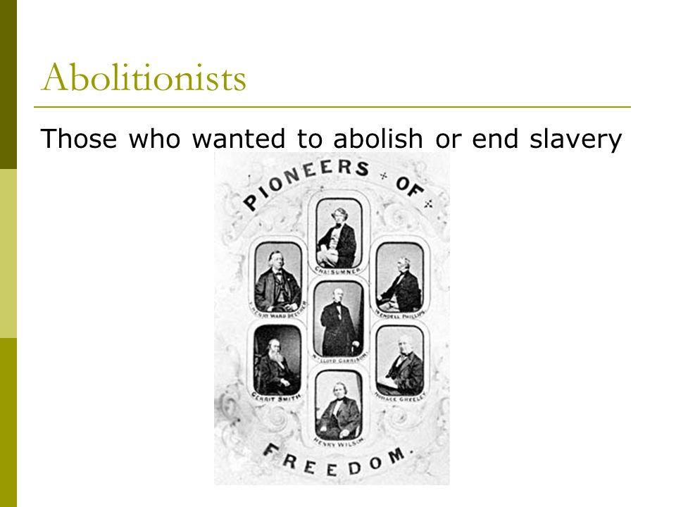Abolitionists Those who wanted to abolish or end slavery