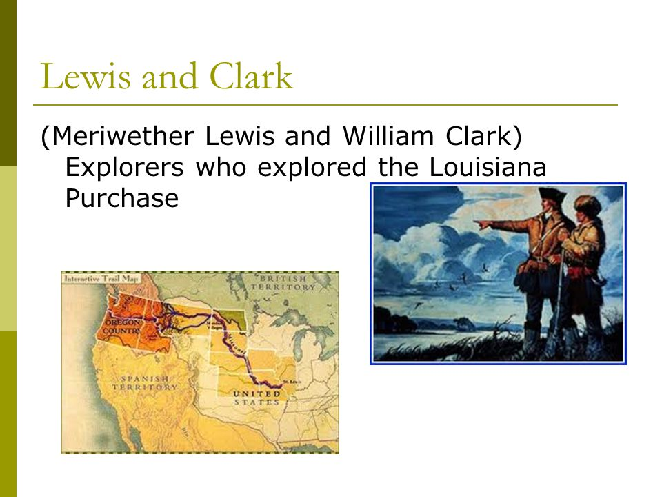 Lewis and Clark (Meriwether Lewis and William Clark) Explorers who explored the Louisiana Purchase