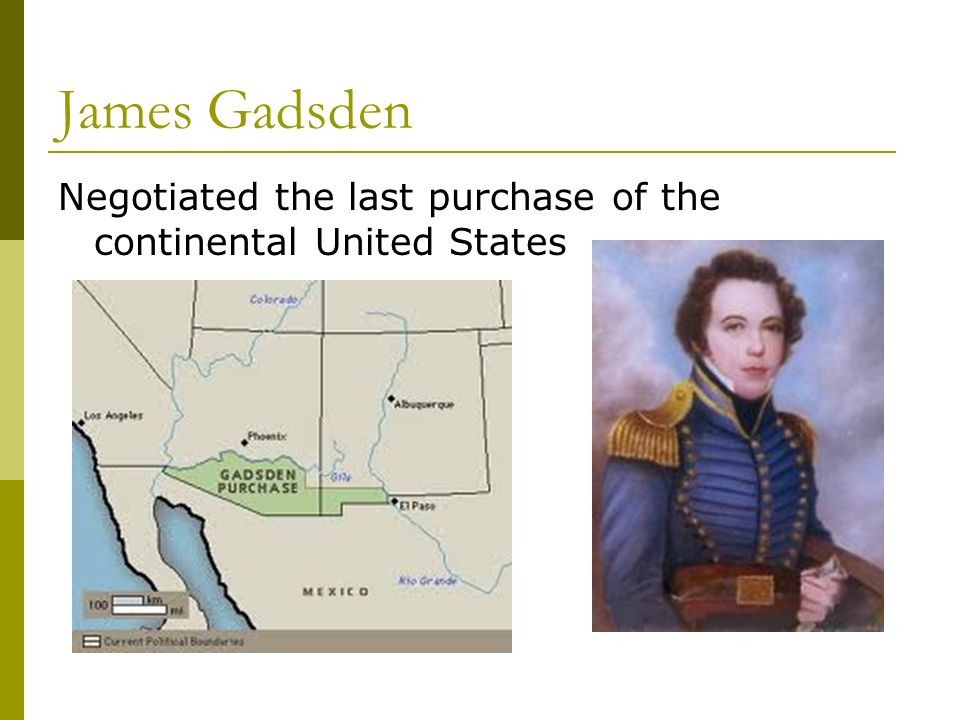 James Gadsden Negotiated the last purchase of the continental United States