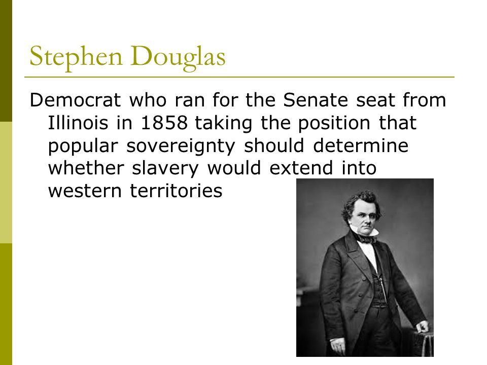 Stephen Douglas Democrat who ran for the Senate seat from Illinois in 1858 taking the position that popular sovereignty should determine whether slave