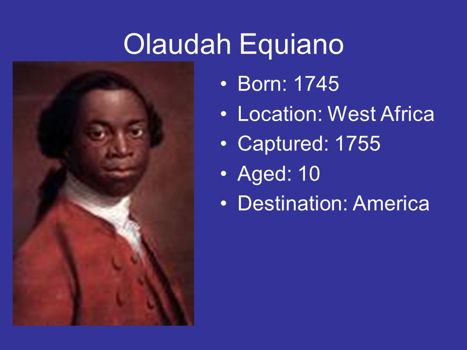 Olaudah Equiano Born: 1745 Location: West Africa Captured: 1755 Aged: 10 Destination: America