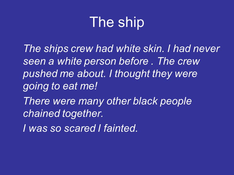 The ship The ships crew had white skin. I had never seen a white person before. The crew pushed me about. I thought they were going to eat me! There w