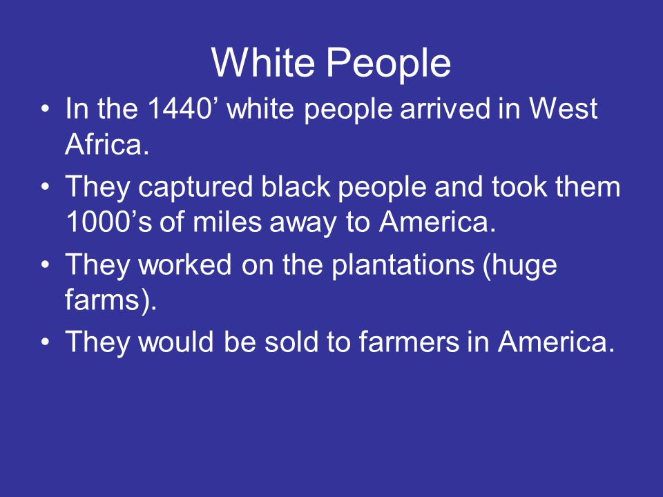 White People In the 1440' white people arrived in West Africa. They captured black people and took them 1000's of miles away to America. They worked o