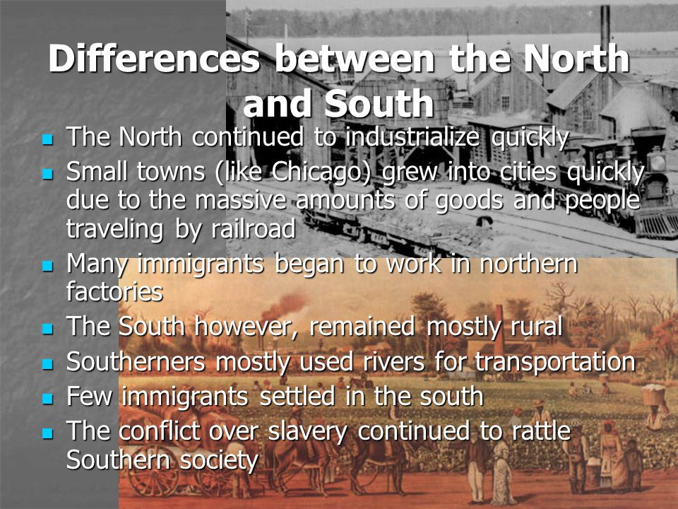 Differences between the North and South The North continued to industrialize quickly The North continued to industrialize quickly Small towns (like Chicago) grew into cities quickly due to the massive amounts of goods and people traveling by railroad Small towns (like Chicago) grew into cities quickly due to the massive amounts of goods and people traveling by railroad Many immigrants began to work in northern factories Many immigrants began to work in northern factories The South however, remained mostly rural The South however, remained mostly rural Southerners mostly used rivers for transportation Southerners mostly used rivers for transportation Few immigrants settled in the south Few immigrants settled in the south The conflict over slavery continued to rattle Southern society The conflict over slavery continued to rattle Southern society