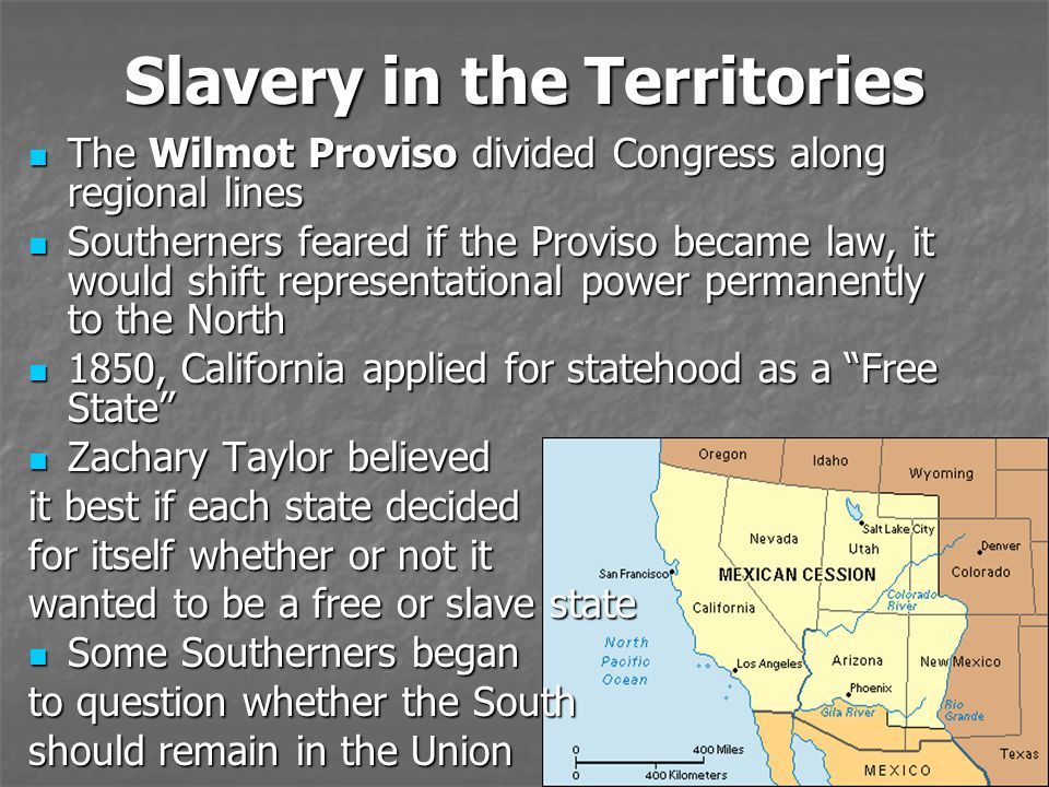 Slavery in the Territories The Wilmot Proviso divided Congress along regional lines The Wilmot Proviso divided Congress along regional lines Southerners feared if the Proviso became law, it would shift representational power permanently to the North Southerners feared if the Proviso became law, it would shift representational power permanently to the North 1850, California applied for statehood as a Free State 1850, California applied for statehood as a Free State Zachary Taylor believed Zachary Taylor believed it best if each state decided for itself whether or not it wanted to be a free or slave state Some Southerners began Some Southerners began to question whether the South should remain in the Union