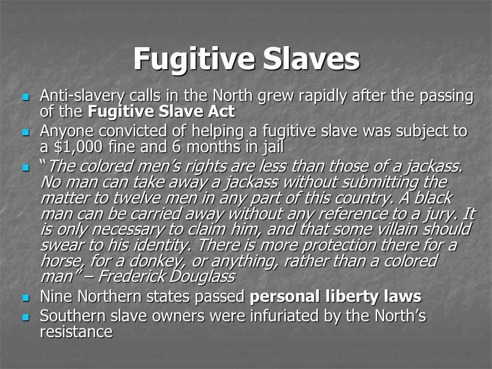 Fugitive Slaves Anti-slavery calls in the North grew rapidly after the passing of the Fugitive Slave Act Anti-slavery calls in the North grew rapidly after the passing of the Fugitive Slave Act Anyone convicted of helping a fugitive slave was subject to a $1,000 fine and 6 months in jail Anyone convicted of helping a fugitive slave was subject to a $1,000 fine and 6 months in jail The colored men's rights are less than those of a jackass.