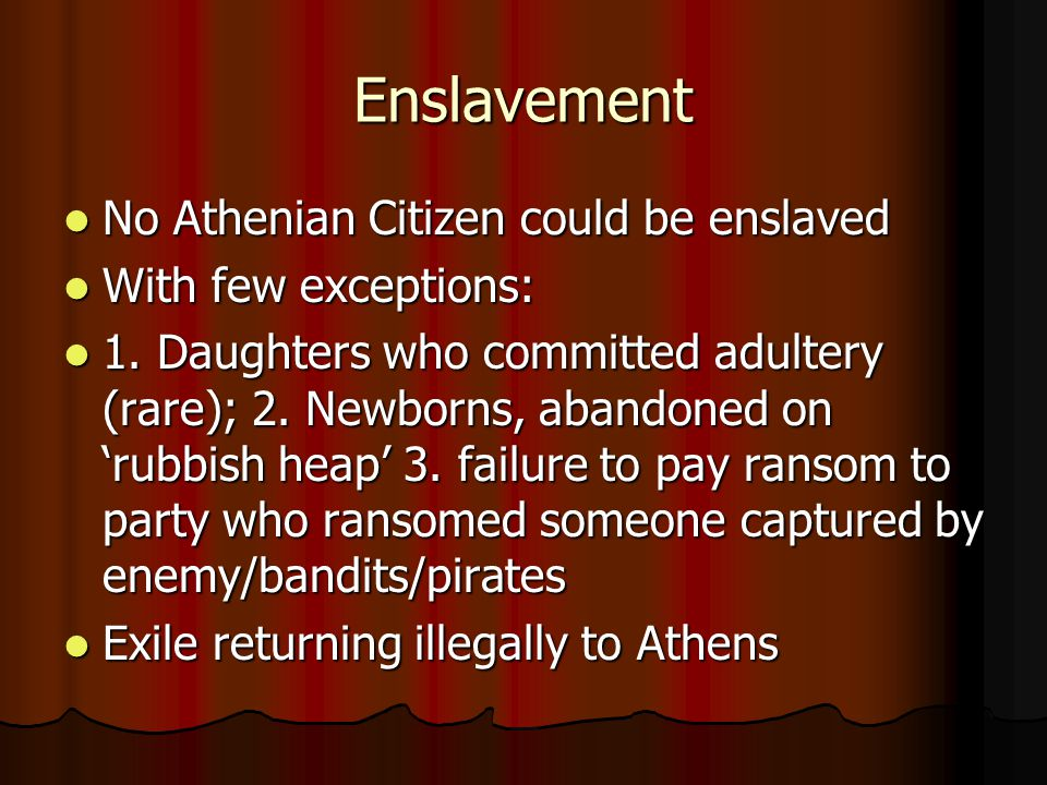 Enslavement No Athenian Citizen could be enslaved No Athenian Citizen could be enslaved With few exceptions: With few exceptions: 1.