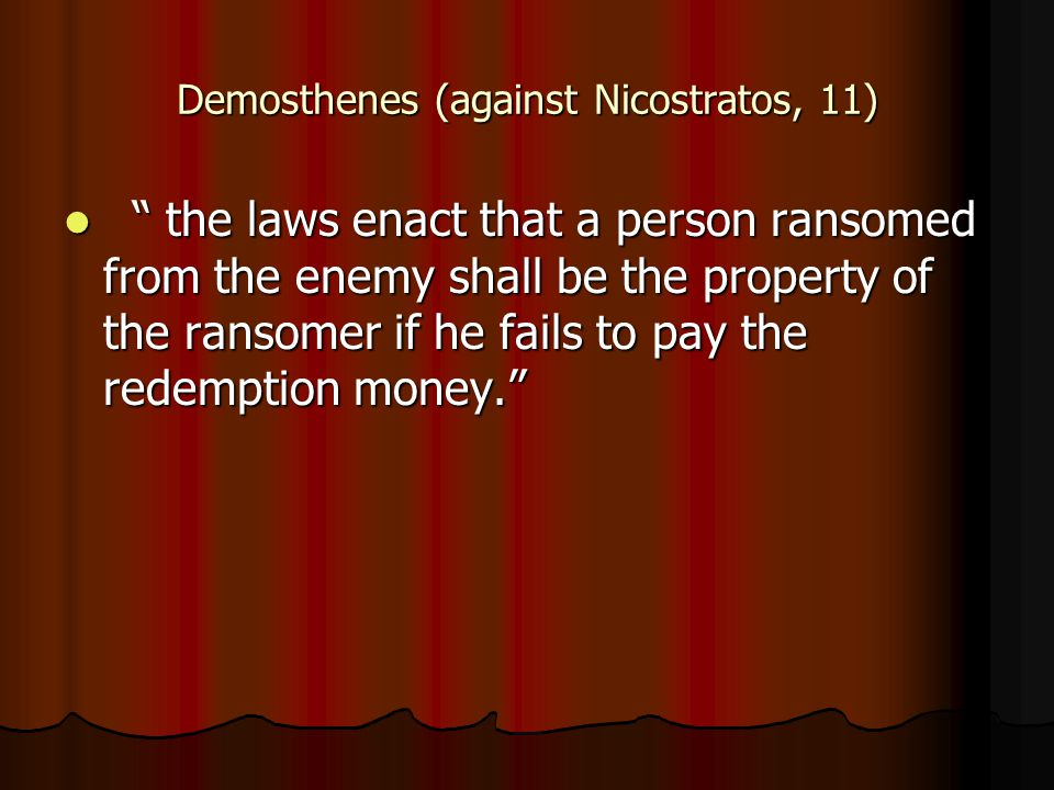 Demosthenes (against Nicostratos, 11) the laws enact that a person ransomed from the enemy shall be the property of the ransomer if he fails to pay the redemption money. the laws enact that a person ransomed from the enemy shall be the property of the ransomer if he fails to pay the redemption money.