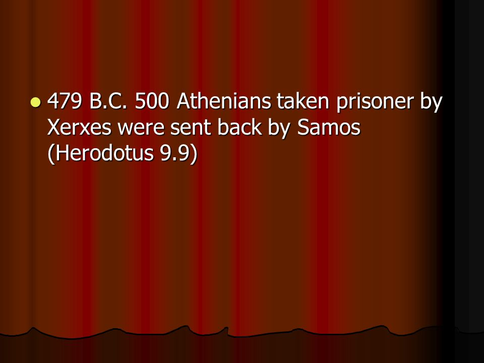 479 B.C. 500 Athenians taken prisoner by Xerxes were sent back by Samos (Herodotus 9.9) 479 B.C.
