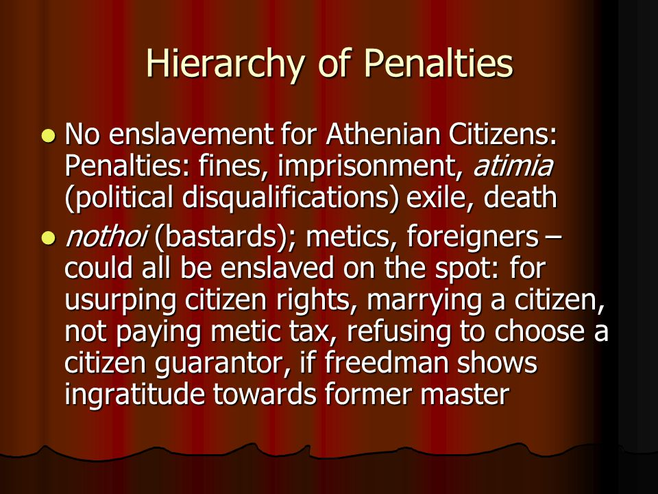 Hierarchy of Penalties No enslavement for Athenian Citizens: Penalties: fines, imprisonment, atimia (political disqualifications) exile, death No enslavement for Athenian Citizens: Penalties: fines, imprisonment, atimia (political disqualifications) exile, death nothoi (bastards); metics, foreigners – could all be enslaved on the spot: for usurping citizen rights, marrying a citizen, not paying metic tax, refusing to choose a citizen guarantor, if freedman shows ingratitude towards former master nothoi (bastards); metics, foreigners – could all be enslaved on the spot: for usurping citizen rights, marrying a citizen, not paying metic tax, refusing to choose a citizen guarantor, if freedman shows ingratitude towards former master