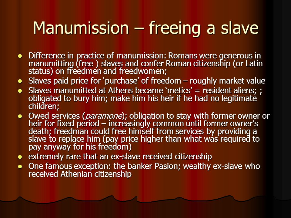 Manumission – freeing a slave Difference in practice of manumission: Romans were generous in manumitting (free ) slaves and confer Roman citizenship (or Latin status) on freedmen and freedwomen; Difference in practice of manumission: Romans were generous in manumitting (free ) slaves and confer Roman citizenship (or Latin status) on freedmen and freedwomen; Slaves paid price for 'purchase' of freedom – roughly market value Slaves paid price for 'purchase' of freedom – roughly market value Slaves manumitted at Athens became 'metics' = resident aliens; ; obligated to bury him; make him his heir if he had no legitimate children; Slaves manumitted at Athens became 'metics' = resident aliens; ; obligated to bury him; make him his heir if he had no legitimate children; Owed services (paramone); obligation to stay with former owner or heir for fixed period – increasingly common until former owner's death; freedman could free himself from services by providing a slave to replace him (pay price higher than what was required to pay anyway for his freedom) Owed services (paramone); obligation to stay with former owner or heir for fixed period – increasingly common until former owner's death; freedman could free himself from services by providing a slave to replace him (pay price higher than what was required to pay anyway for his freedom) extremely rare that an ex-slave received citizenship extremely rare that an ex-slave received citizenship One famous exception: the banker Pasion; wealthy ex-slave who received Athenian citizenship One famous exception: the banker Pasion; wealthy ex-slave who received Athenian citizenship