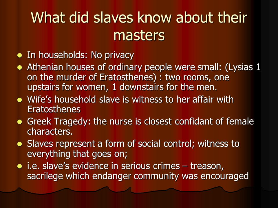 What did slaves know about their masters In households: No privacy In households: No privacy Athenian houses of ordinary people were small: (Lysias 1 on the murder of Eratosthenes) : two rooms, one upstairs for women, 1 downstairs for the men.