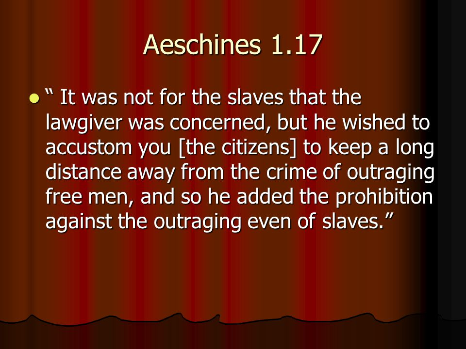 Aeschines 1.17 It was not for the slaves that the lawgiver was concerned, but he wished to accustom you [the citizens] to keep a long distance away from the crime of outraging free men, and so he added the prohibition against the outraging even of slaves. It was not for the slaves that the lawgiver was concerned, but he wished to accustom you [the citizens] to keep a long distance away from the crime of outraging free men, and so he added the prohibition against the outraging even of slaves.