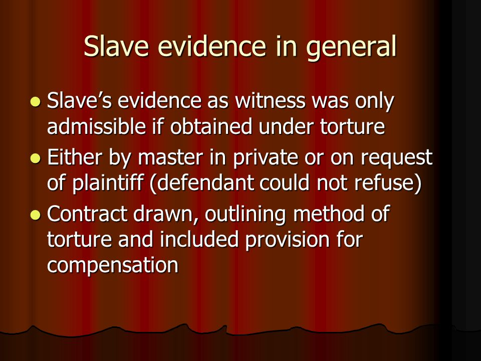 Slave evidence in general Slave's evidence as witness was only admissible if obtained under torture Slave's evidence as witness was only admissible if obtained under torture Either by master in private or on request of plaintiff (defendant could not refuse) Either by master in private or on request of plaintiff (defendant could not refuse) Contract drawn, outlining method of torture and included provision for compensation Contract drawn, outlining method of torture and included provision for compensation
