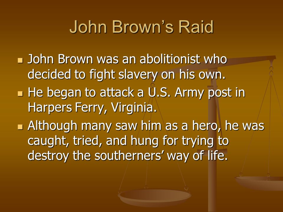 John Brown's Raid John Brown was an abolitionist who decided to fight slavery on his own. John Brown was an abolitionist who decided to fight slavery