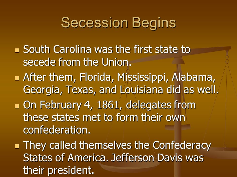 Secession Begins South Carolina was the first state to secede from the Union. South Carolina was the first state to secede from the Union. After them,
