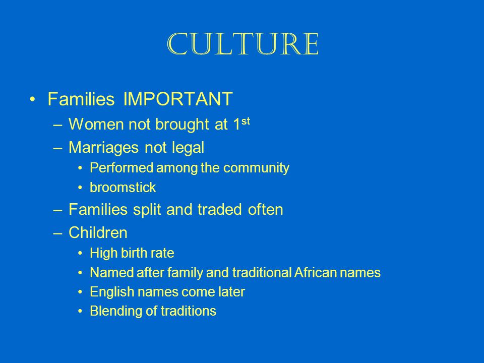 Culture Families IMPORTANT –Women not brought at 1 st –Marriages not legal Performed among the community broomstick –Families split and traded often –