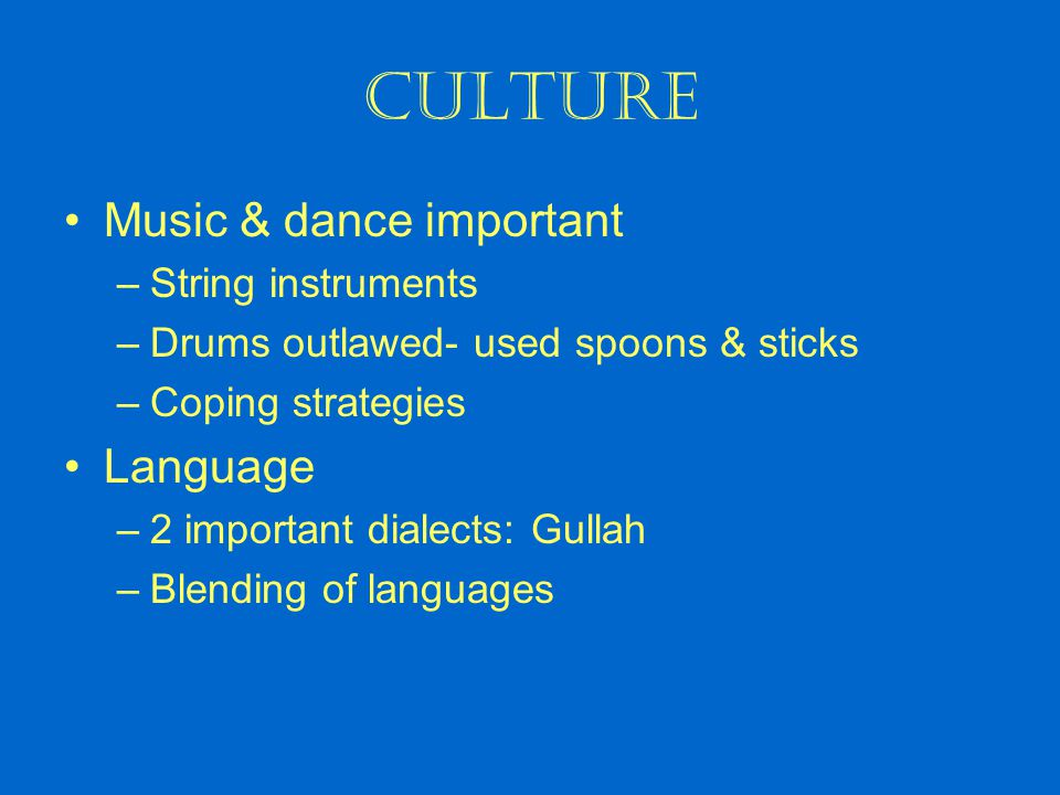 CULTURE Music & dance important –String instruments –Drums outlawed- used spoons & sticks –Coping strategies Language –2 important dialects: Gullah –B