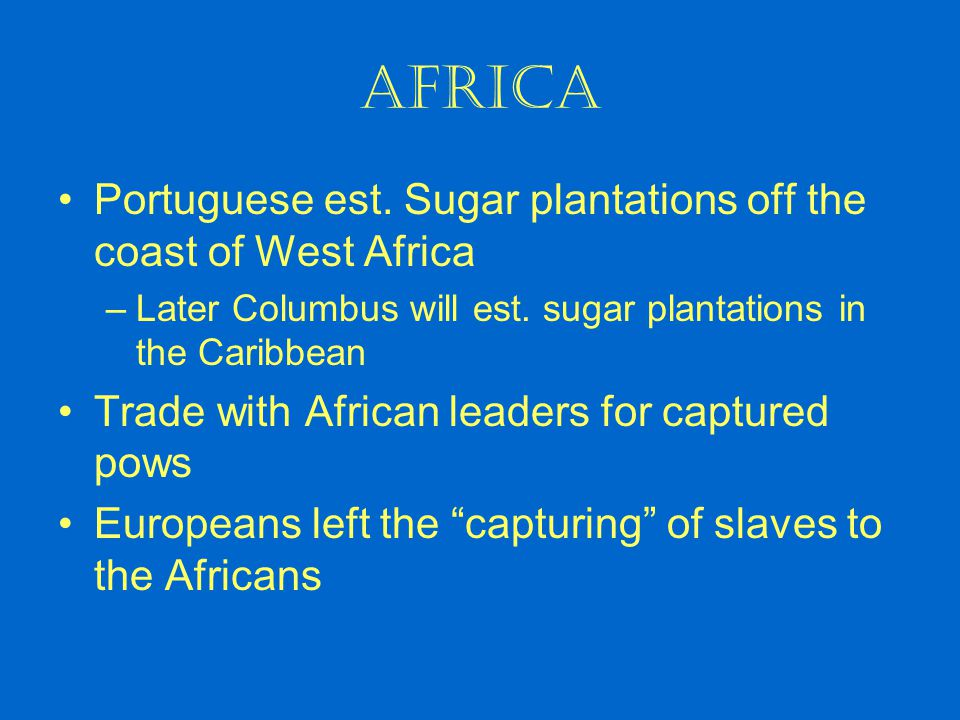 Africa Portuguese est. Sugar plantations off the coast of West Africa –Later Columbus will est. sugar plantations in the Caribbean Trade with African