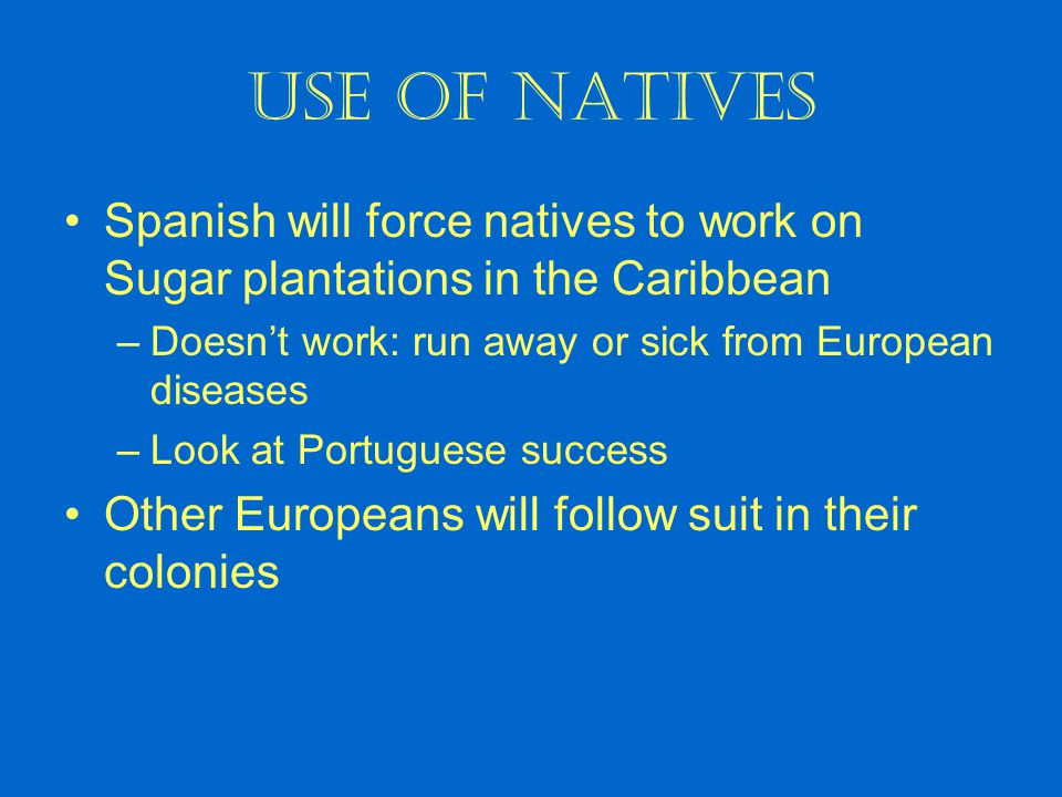 Use of Natives Spanish will force natives to work on Sugar plantations in the Caribbean –Doesn't work: run away or sick from European diseases –Look a